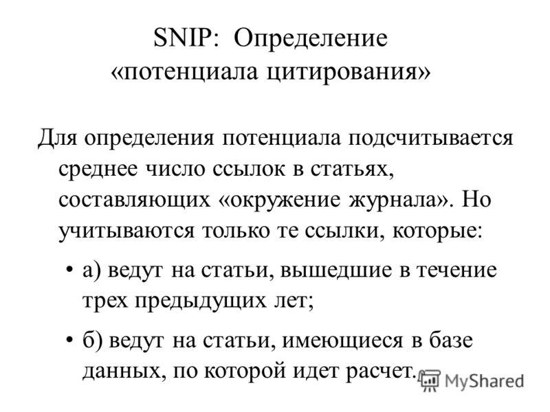 SNIP: Определение «потенциала цитирования» Для определения потенциала подсчитывается среднее число ссылок в статьях, составляющих «окружение журнала». Но учитываются только те ссылки, которые: а) ведут на статьи, вышедшие в течение трех предыдущих ле