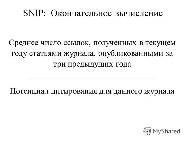 SNIP: Окончательное вычисление Среднее число ссылок, полученных в текущем году статьями журнала, опубликованными за три предыдущих года Потенциал цитирования для данного журнала