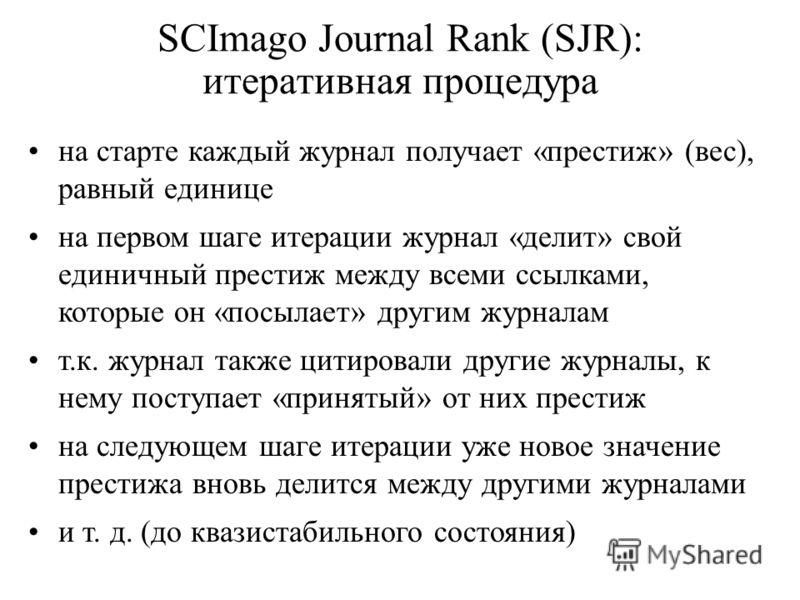 SCImago Journal Rank (SJR): итеративная процедура на старте каждый журнал получает «престиж» (вес), равный единице на первом шаге итерации журнал «делит» свой единичный престиж между всеми ссылками, которые он «посылает» другим журналам т.к. журнал т