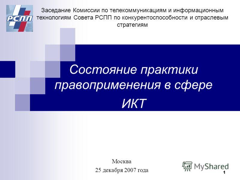 1 Cостояние практики правоприменения в сфере ИКТ Заседание Комиссии по телекоммуникациям и информационным технологиям Совета РСПП по конкурентоспособности и отраслевым стратегиям Москва 25 декабря 2007 года