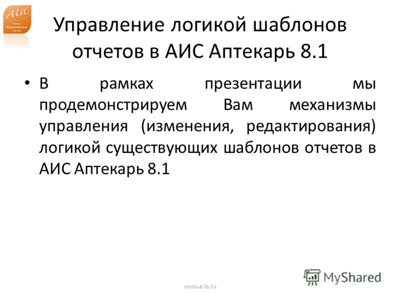 Управление логикой шаблонов отчетов в АИС Аптекарь 8.1 В рамках презентации мы продемонстрируем Вам механизмы управления (изменения, редактирования) логикой существующих шаблонов отчетов в АИС Аптекарь 8.1 www.a-is.ru