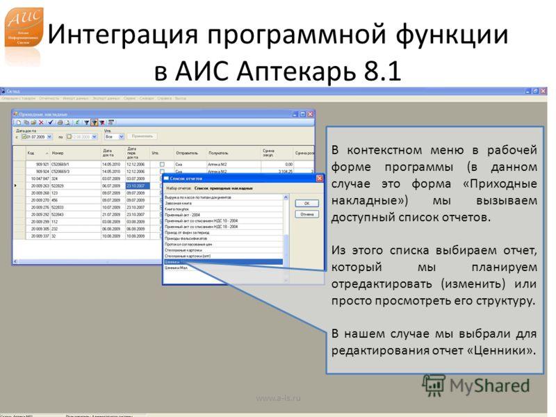 Интеграция программной функции в АИС Аптекарь 8.1 www.a-is.ru В контекстном меню в рабочей форме программы (в данном случае это форма «Приходные накладные») мы вызываем доступный список отчетов. Из этого списка выбираем отчет, который мы планируем от