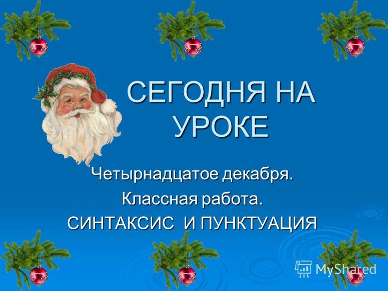 СЕГОДНЯ НА УРОКЕ Четырнадцатое декабря. Классная работа. СИНТАКСИС И ПУНКТУАЦИЯ