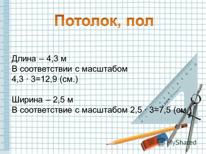 Длина – 4,3 м В соответствии с масштабом 4,3 · 3=12,9 (см.) Ширина – 2,5 м В соответствие с масштабом 2,5 · 3=7,5 (см.)