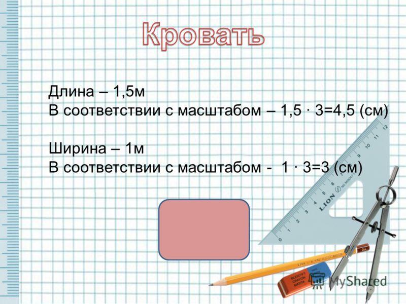 Длина – 1,5м В соответствии с масштабом – 1,5 · 3=4,5 (см) Ширина – 1м В соответствии с масштабом - 1 · 3=3 (см)
