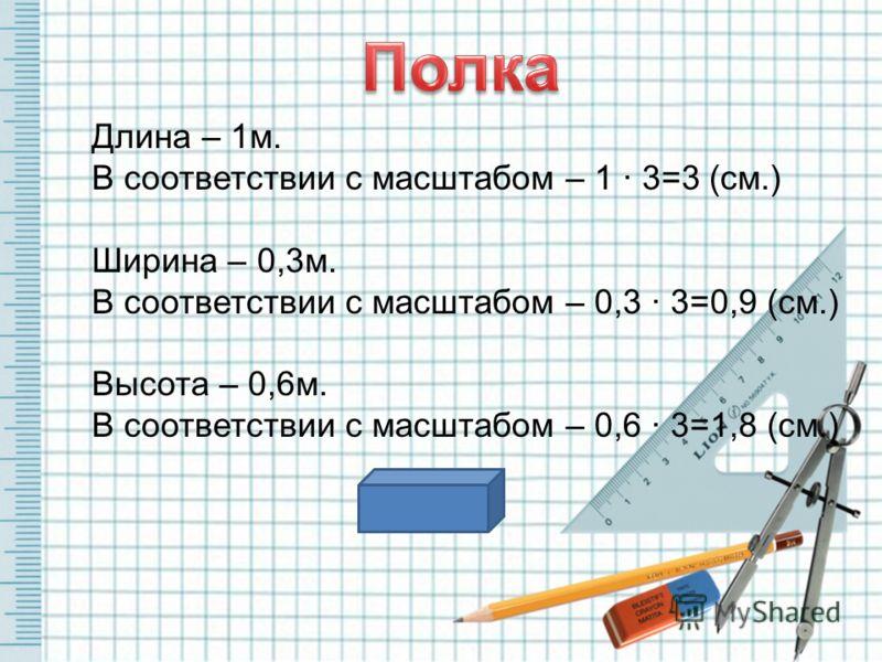 Длина – 1м. В соответствии с масштабом – 1 · 3=3 (см.) Ширина – 0,3м. В соответствии с масштабом – 0,3 · 3=0,9 (см.) Высота – 0,6м. В соответствии с масштабом – 0,6 · 3=1,8 (см.)