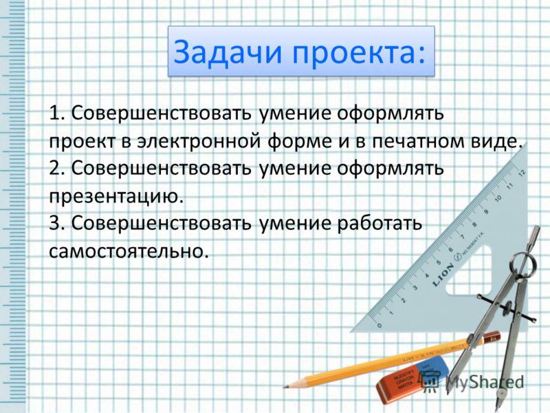 Задачи проекта: 1. Совершенствовать умение оформлять проект в электронной форме и в печатном виде. 2. Совершенствовать умение оформлять презентацию. 3. Совершенствовать умение работать самостоятельно.