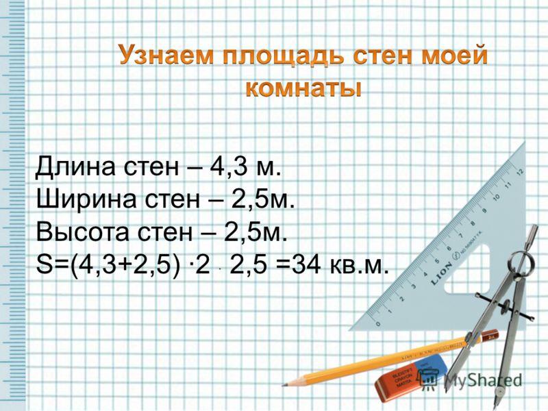 Длина стен – 4,3 м. Ширина стен – 2,5м. Высота стен – 2,5м. S=(4,3+2,5) ·2 · 2,5 =34 кв.м.