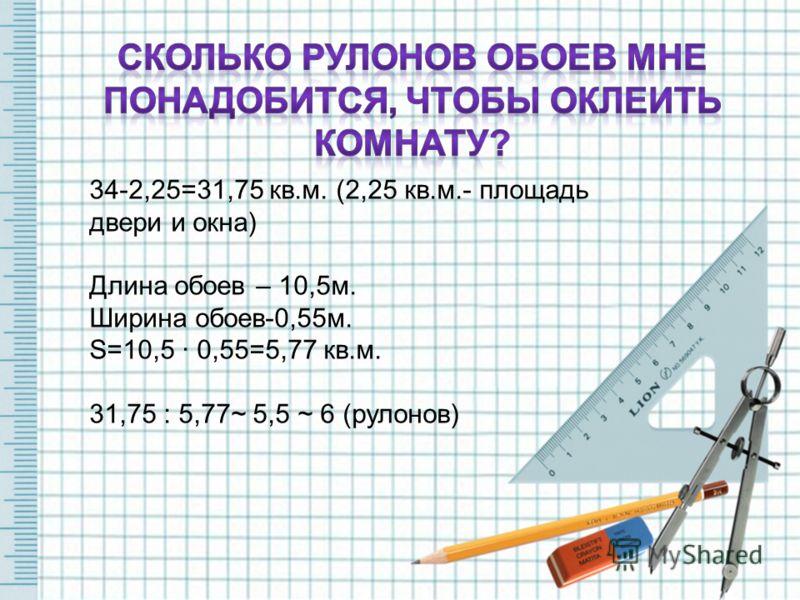 34-2,25=31,75 кв.м. (2,25 кв.м.- площадь двери и окна) Длина обоев – 10,5м. Ширина обоев-0,55м. S=10,5 · 0,55=5,77 кв.м. 31,75 : 5,77~ 5,5 ~ 6 (рулонов)