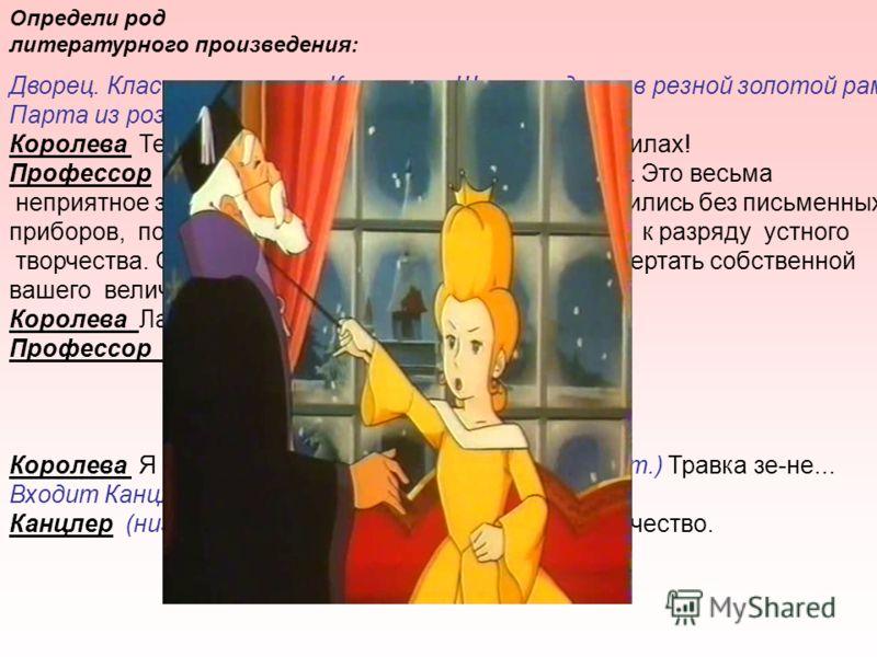 Определи род литературного произведения: Дворец. Классная комната Королевы. Широкая доска в резной золотой раме. Парта из розового дерева. Королева Терпеть не могу писать. Все пальцы в чернилах! Профессор Вы совершенно правы, ваше величество. Это вес