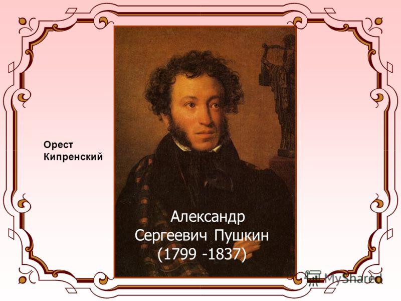 Александр Сергеевич Пушкин (1799 -1837) Орест Кипренский