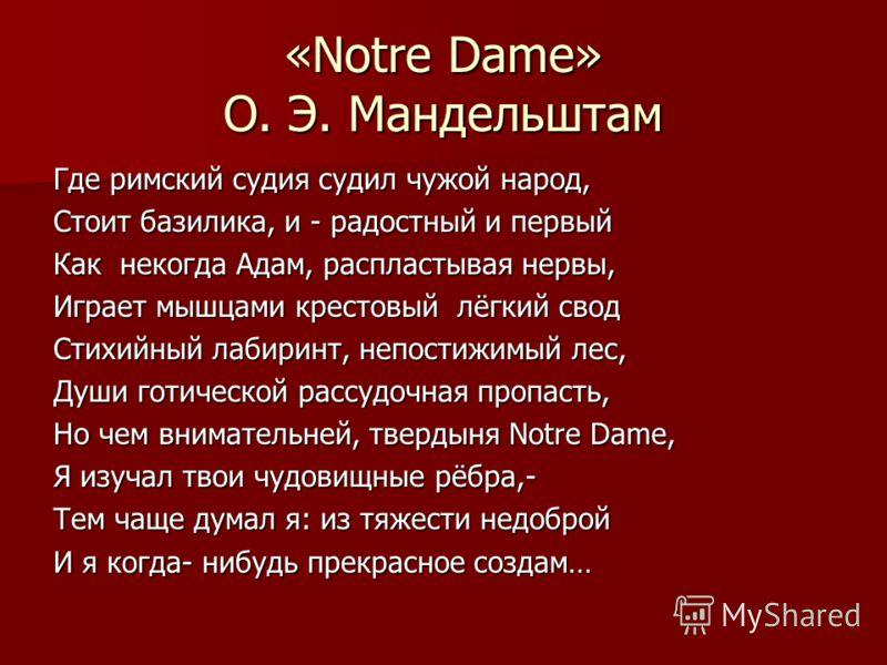 «Notre Dame» О. Э. Мандельштам Где римский судия судил чужой народ, Стоит базилика, и - радостный и первый Как некогда Адам, распластывая нервы, Играет мышцами крестовый лёгкий свод Стихийный лабиринт, непостижимый лес, Души готической рассудочная пр