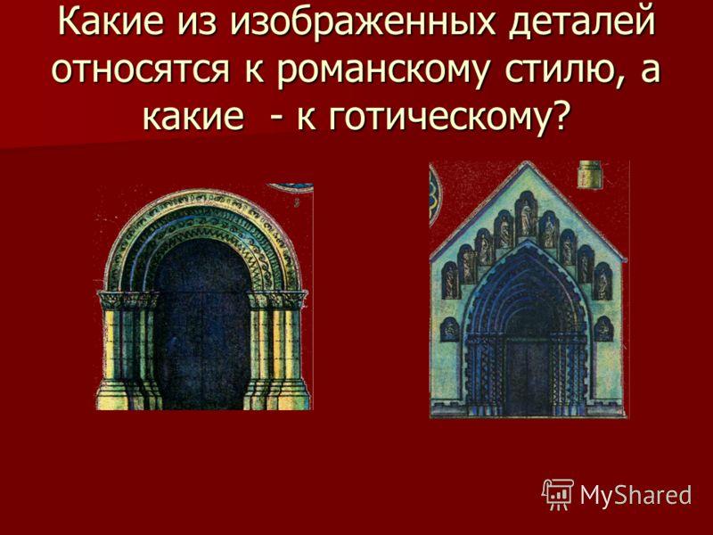 Какие из изображенных деталей относятся к романскому стилю, а какие - к готическому?