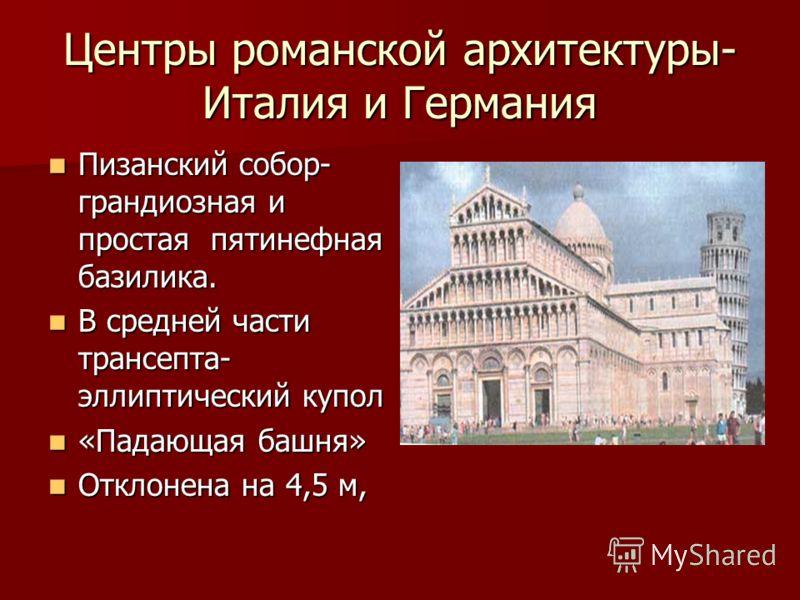 Центры романской архитектуры- Италия и Германия Пизанский собор- грандиозная и простая пятинефная базилика. Пизанский собор- грандиозная и простая пятинефная базилика. В средней части трансепта- эллиптический купол В средней части трансепта- эллиптич