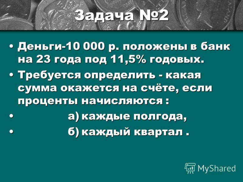 Задача 2 Деньги-10Деньги-10 000 р. положены в банк на 23 года под 11,5% годовых. ТребуетсяТребуется определить - какая сумма окажется на счёте, если проценты начисляются : а)каждые полгода, б)каждый квартал.