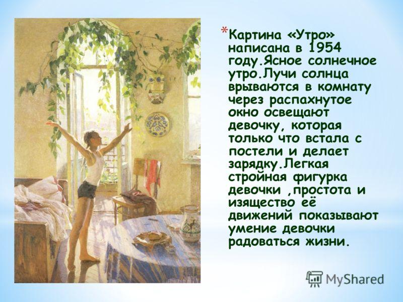 * Картина «Утро» написана в 1954 году.Ясное солнечное утро.Лучи солнца врываются в комнату через распахнутое окно освещают девочку, которая только что встала с постели и делает зарядку.Легкая стройная фигурка девочки,простота и изящество её движений
