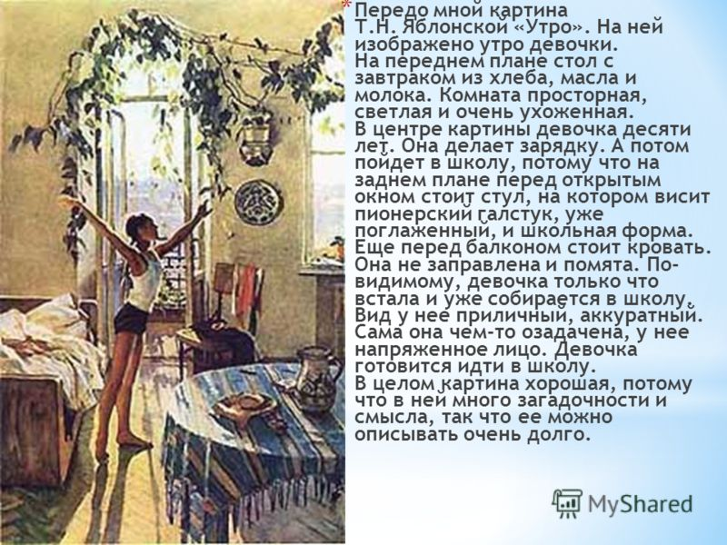 * Передо мной картина Т.Н. Яблонской «Утро». На ней изображено утро девочки. На переднем плане стол с завтраком из хлеба, масла и молока. Комната просторная, светлая и очень ухоженная. В центре картины девочка десяти лет. Она делает зарядку. А потом