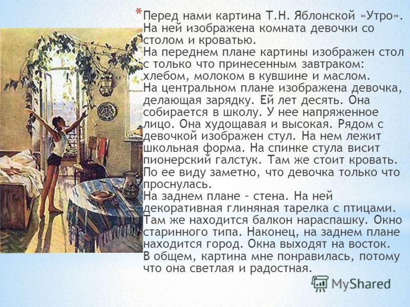 * Перед нами картина Т.Н. Яблонской «Утро». На ней изображена комната девочки со столом и кроватью. На переднем плане картины изображен стол с только что принесенным завтраком: хлебом, молоком в кувшине и маслом. На центральном плане изображена девоч