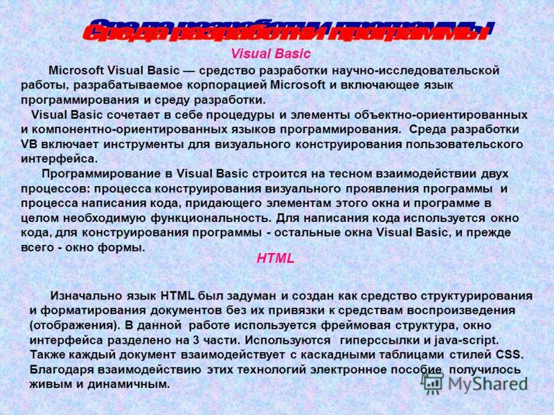 Microsoft Visual Basic средство разработки научно-исследовательской работы, разрабатываемое корпорацией Microsoft и включающее язык программирования и среду разработки. Visual Basic сочетает в себе процедуры и элементы объектно-ориентированных и комп