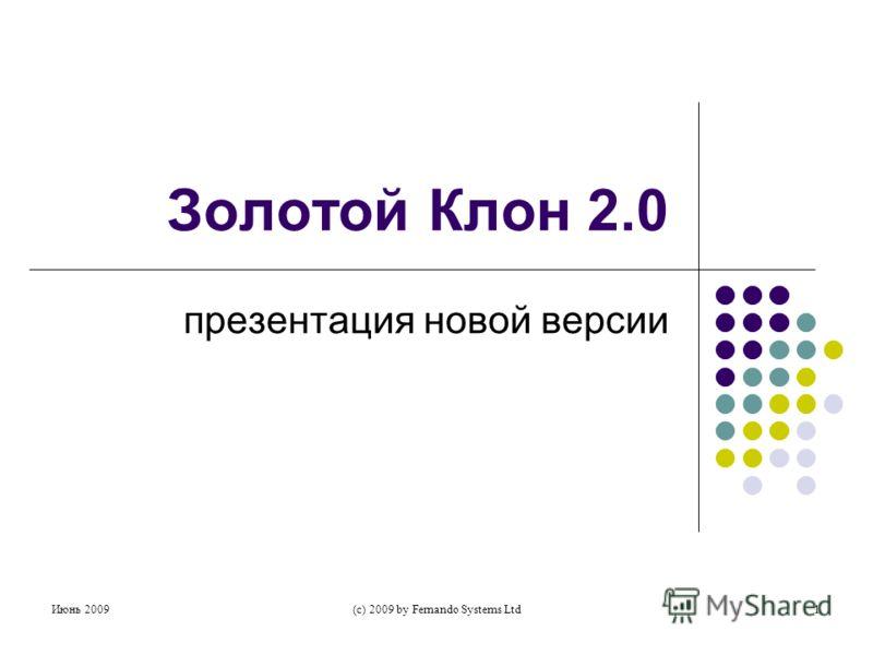 Июнь 2009(c) 2009 by Fernando Systems Ltd1 Золотой Клон 2.0 презентация новой версии