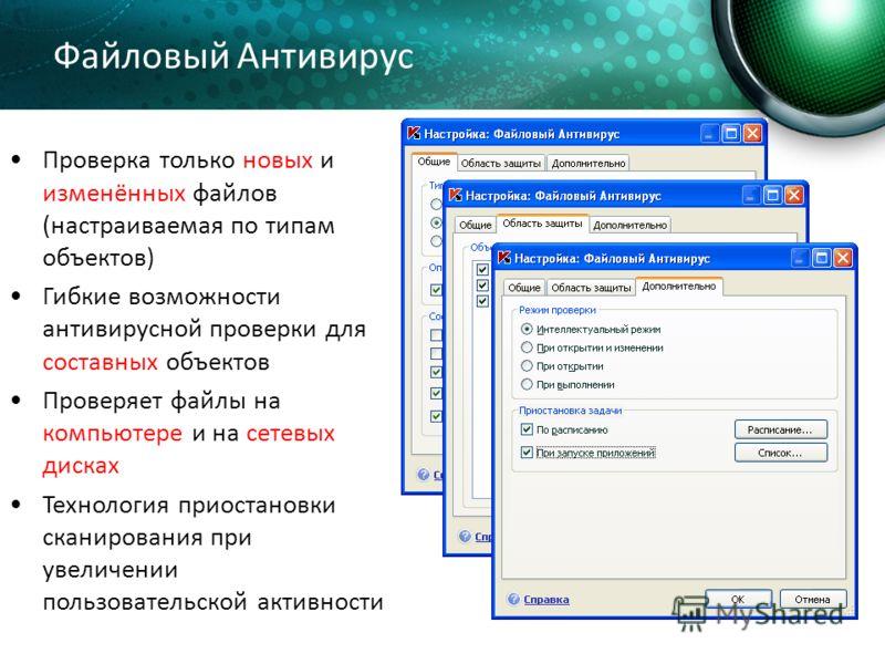 Файловый Антивирус Проверка только новых и изменённых файлов (настраиваемая по типам объектов) Гибкие возможности антивирусной проверки для составных объектов Проверяет файлы на компьютере и на сетевых дисках Технология приостановки сканирования при