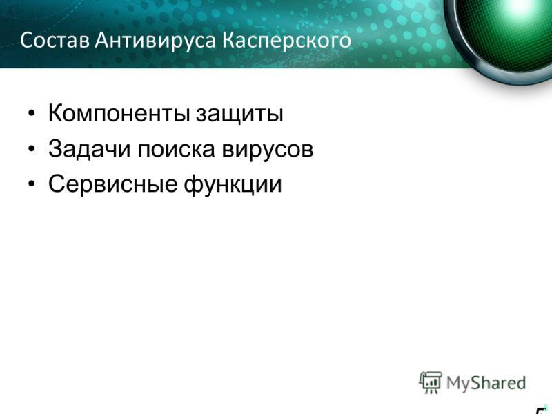 Состав Антивируса Касперского Компоненты защиты Задачи поиска вирусов Сервисные функции 5 5