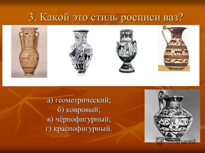 3. Какой это стиль росписи ваз? а) геометрический; б) ковровый; в) чёрнофигурный; г) краснофигурный.