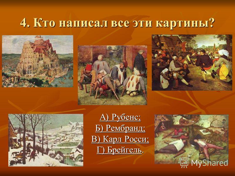 4. Кто написал все эти картины? А) Рубенс; Б) Рембранд; В) Карл Росси; Г) Брейгель.