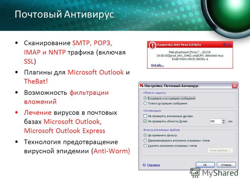 Почтовый Антивирус Сканирование SMTP, POP3, IMAP и NNTP трафика (включая SSL) Плагины для Microsoft Outlook и TheBat! Возможность фильтрации вложений Лечение вирусов в почтовых базах Microsoft Outlook, Microsoft Outlook Express Технология предотвраще