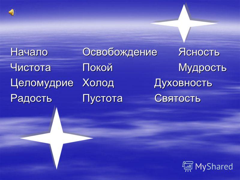 НачалоОсвобождениеЯсность ЧистотаПокойМудрость ЦеломудриеХолод Духовность РадостьПустотаСвятость
