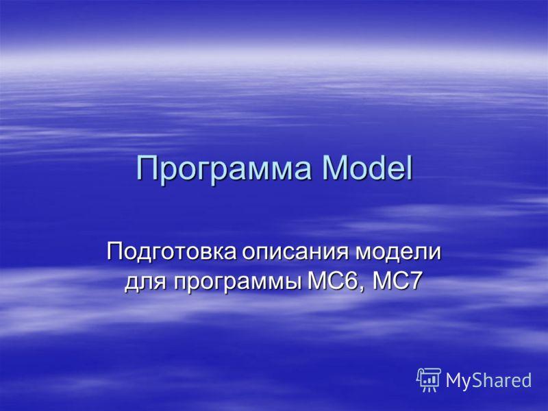 Программа Model Подготовка описания модели для программы MC6, MC7