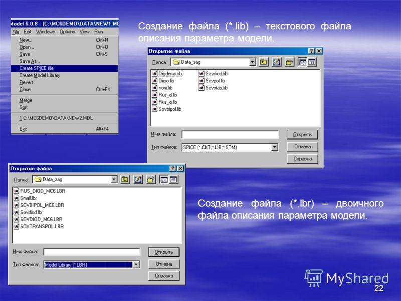 22 Создание файла (*.lib) – текстового файла описания параметра модели. Создание файла (*.lbr) – двоичного файла описания параметра модели.