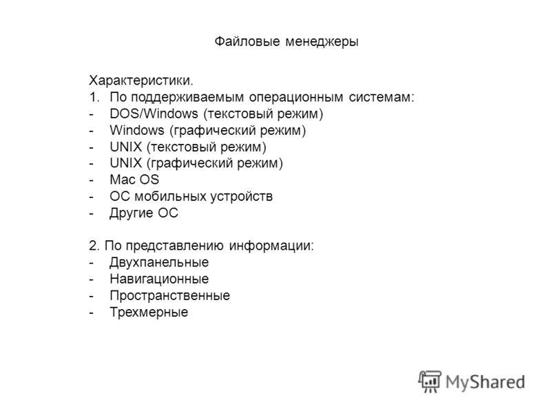 Файловые менеджеры Характеристики. 1.По поддерживаемым операционным системам: -DOS/Windows (текстовый режим) -Windows (графический режим) -UNIX (текстовый режим) -UNIX (графический режим) -Mac OS -ОС мобильных устройств -Другие ОС 2. По представлению