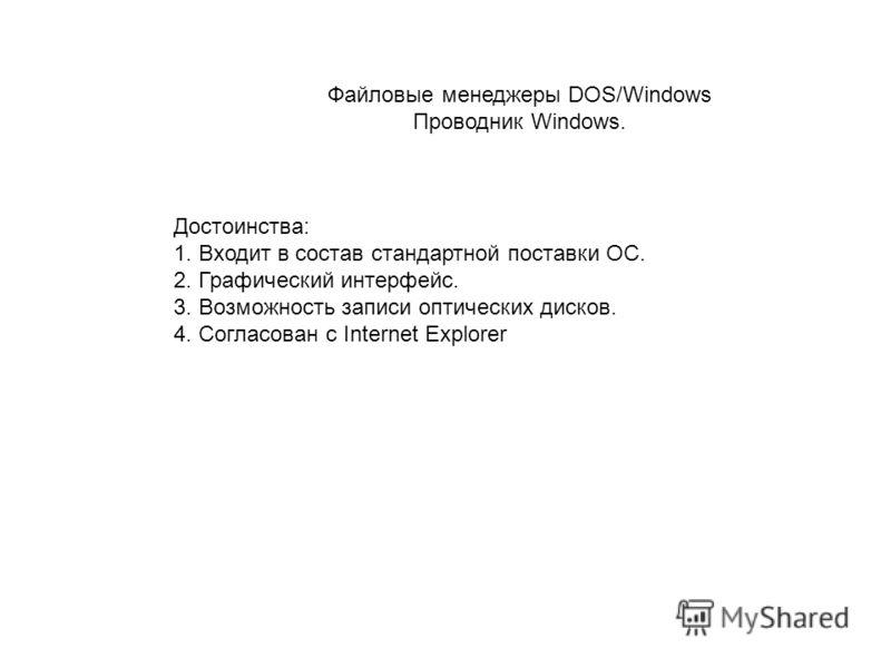 Файловые менеджеры DOS/Windows Проводник Windows. Достоинства: 1. Входит в состав стандартной поставки ОС. 2. Графический интерфейс. 3. Возможность записи оптических дисков. 4. Согласован с Internet Explorer