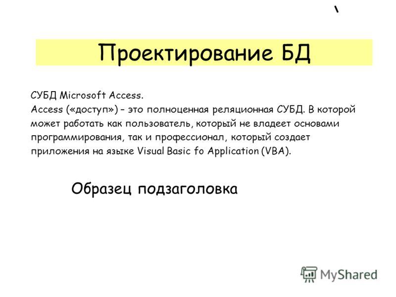 Образец подзаголовка Проектирование БД СУБД Microsoft Access. Access («доступ») – это полноценная реляционная СУБД. В которой может работать как пользователь, который не владеет основами программирования, так и профессионал, который создает приложени