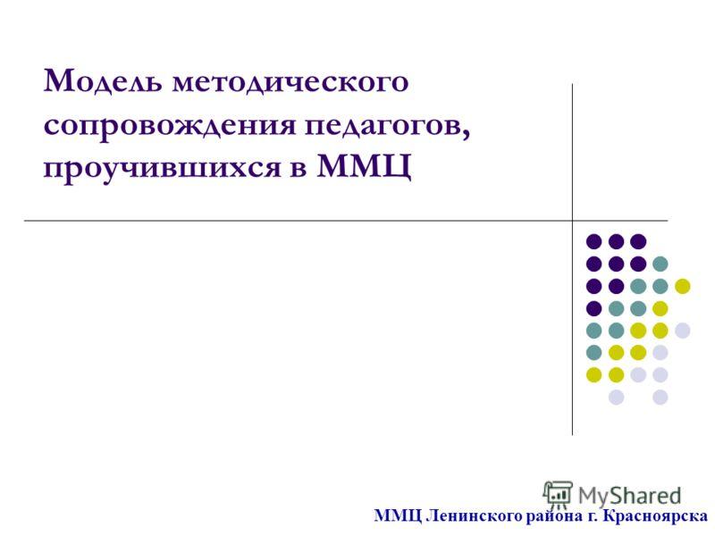 Модель методического сопровождения педагогов, проучившихся в ММЦ ММЦ Ленинского района г. Красноярска