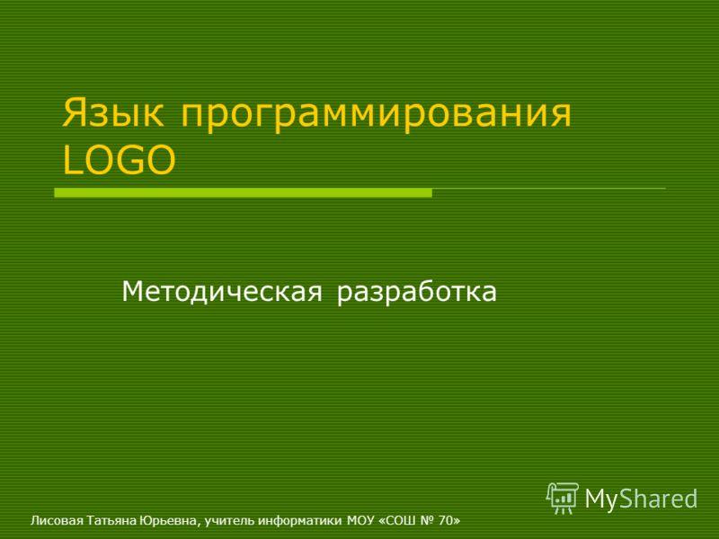 Лисовая Татьяна Юрьевна, учитель информатики МОУ «СОШ 70» Язык программирования LOGO Методическая разработка