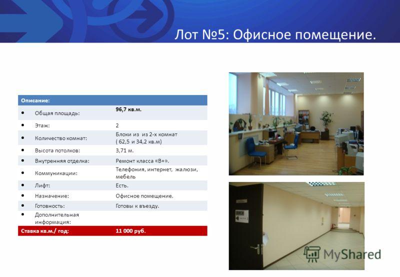 Лот 5: Офисное помещение. Описание: Общая площадь: 96,7 кв.м. Этаж: 2 Количество комнат: Блоки из из 2-х комнат ( 62,5 и 34,2 кв.м) Высота потолков: 3,71 м. Внутренняя отделка: Ремонт класса «В+». Коммуникации: Телефония, интернет, жалюзи, мебель Лиф