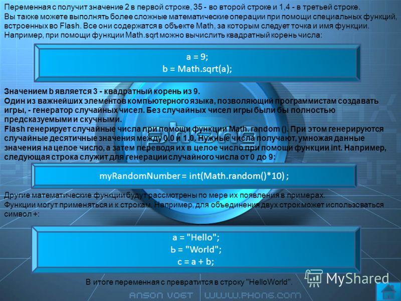 Переменная с получит значение 2 в первой строке, 35 - во второй строке и 1,4 - в третьей строке. Вы также можете выполнять более сложные математические операции при помощи специальных функций, встроенных во Flash. Все они содержатся в объекте Math, з