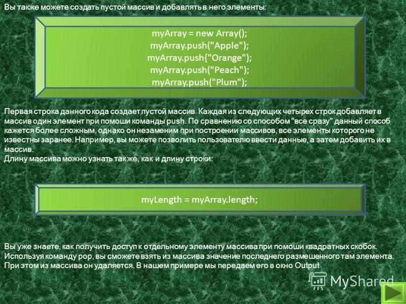 Вы также можете создать пустой массив и добавлять в него элементы: myArray = new Array(); myArray.push(