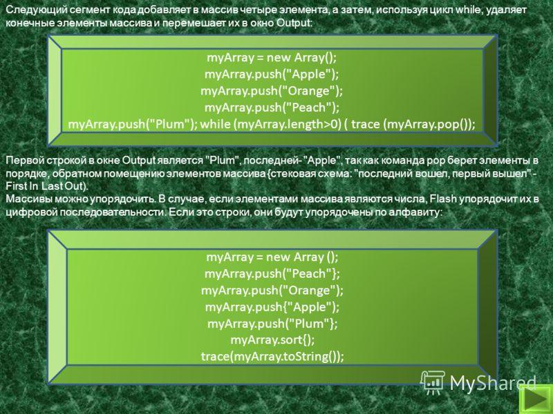 Следующий сегмент кода добавляет в массив четыре элемента, а затем, используя цикл while, удаляет конечные элементы массива и перемешает их в окно Output: myArray = new Array(); myArray.push(