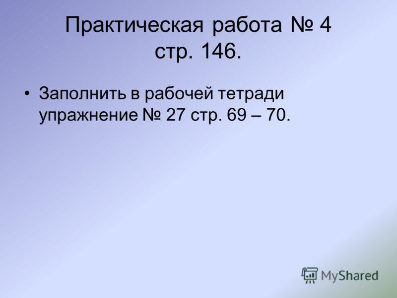 Практическая работа 4 стр. 146. Заполнить в рабочей тетради упражнение 27 стр. 69 – 70.