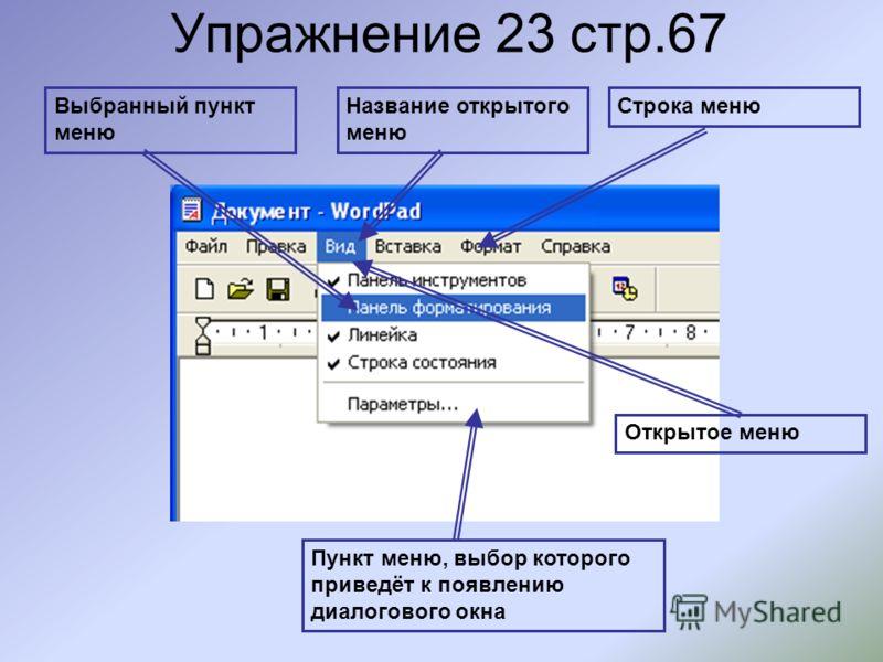 Упражнение 23 стр.67 Выбранный пункт меню Название открытого меню Строка меню Открытое меню Пункт меню, выбор которого приведёт к появлению диалогового окна