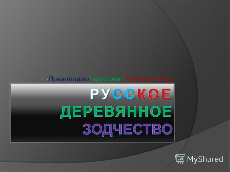 Презентацию подготовил Тимченко Игорь