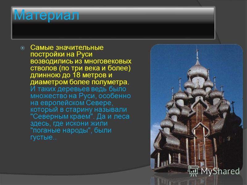 Материал Самые значительные постройки на Руси возводились из многовековых стволов (по три века и более) длинною до 18 метров и диаметром более полуметра. И таких деревьев ведь было множество на Руси, особенно на европейском Севере, который в старину