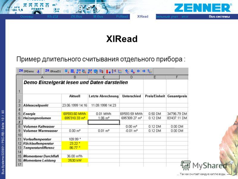 Bus-Systeme 020901 / PSC-RB / Seite: 10 / 90 Bus-системыОсновыRS-232XlReadZR-BusM-BusPcReadитогМобильный учет... Так как считает каждую каплю воды. XlRead Пример длительного считывания отдельного прибора :