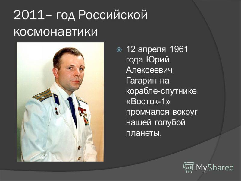 2011– год Российской космонавтики 12 апреля 1961 года Юрий Алексеевич Гагарин на корабле-спутнике «Восток-1» промчался вокруг нашей голубой планеты.