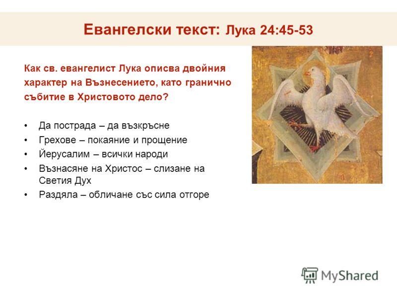 Евангелски текст: Лука 24:45-53 Как св. евангелист Лука описва двойния характер на Възнесението, като гранично събитие в Христовото дело? Да пострада – да възкръсне Грехове – покаяние и прощение Йерусалим – всички народи Възнасяне на Христос – слизан