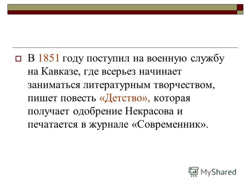 В 1851 году поступил на военную службу на Кавказе, где всерьез начинает заниматься литературным творчеством, пишет повесть «Детство», которая получает одобрение Некрасова и печатается в журнале «Современник».