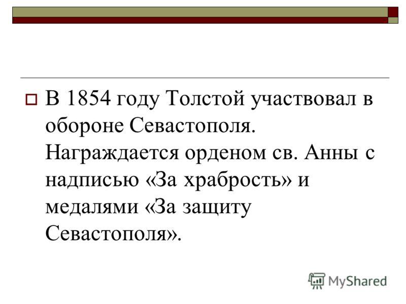 В 1854 году Толстой участвовал в обороне Севастополя. Награждается орденом св. Анны с надписью «За храбрость» и медалями «За защиту Севастополя».